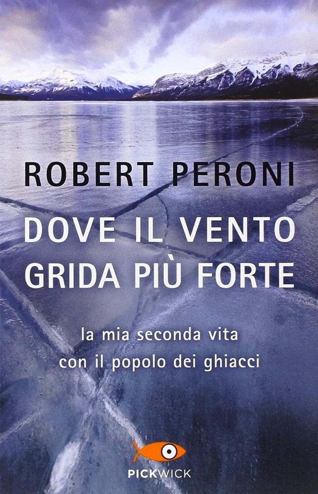 Dove il vento grida più forte. La mia seconda vita con il popolo dei ghiacci  by  Robert Peroni