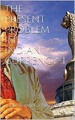THE PRESENT PROBLEM IN INDIAN CURRENCY-I  by  Dr. Bhimrao Ambedkar