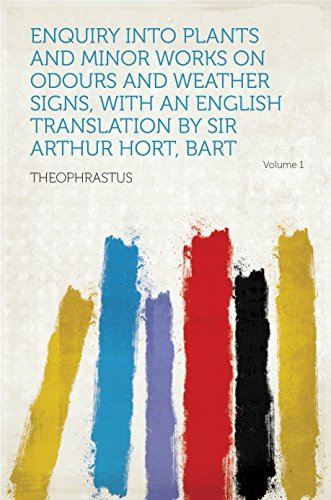 Enquiry Into Plants and Minor Works on Odours and Weather Signs, With an English Translation Sir Arthur Hort, Bart by Theophrastus