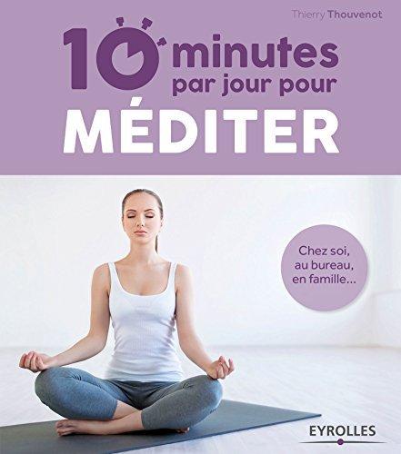 10 minutes par jour pour méditer: Chez soi, au bureau, en famille... Thierry Thouvenot