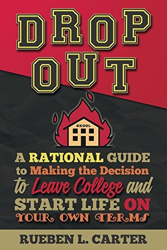 DropOut: A Rational Guide to Making the Decision to Leave College and Start Life on Your Own Terms Rueben L. Carter