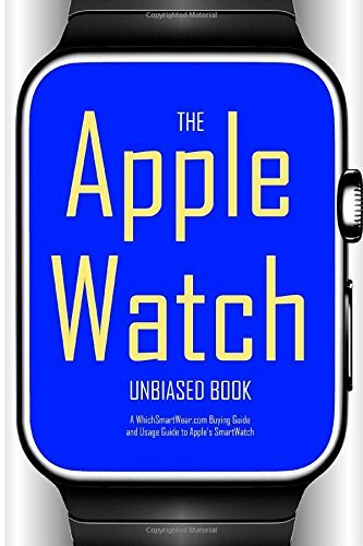The Apple Watch Unbiased Book: A WhichSmartWear.com Buying Guide and Usage Guide for Apples SmartWatch WhichSmartWear