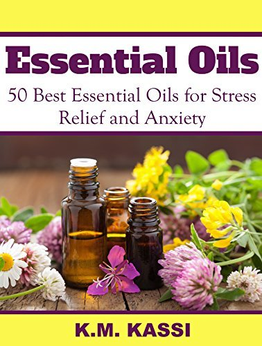 Essential Oils: 50 Best Essential Oils for Stress Relief and Anxiety  by  K.M. Kassi