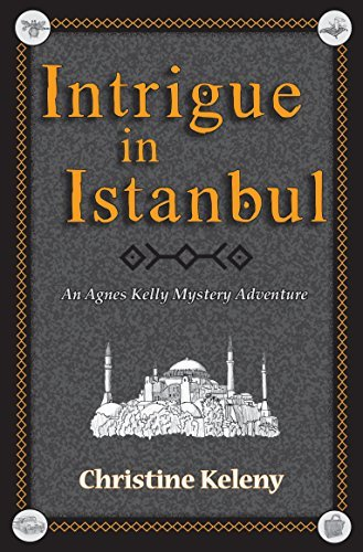 Intrigue in Istanbul: An Agnes Kelly Mystery Adventure  by  Christine Keleny