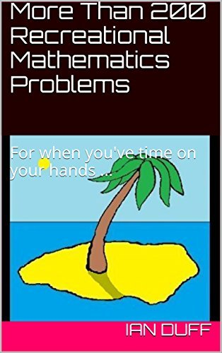 More Than 200 Recreational Mathematics Problems: For when youve time on your hands ... Ian Duff