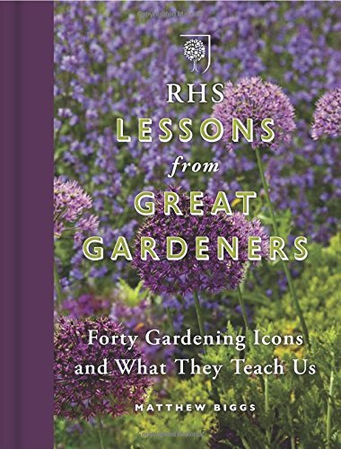 RHS Lessons from Great Gardeners: Forty Gardening Icons and What They Teach Us Matthew Biggs