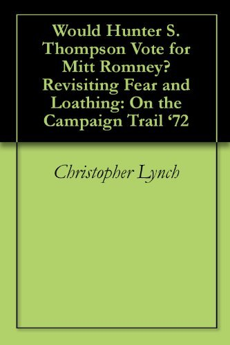 Would Hunter S. Thompson Vote for Mitt Romney? Revisiting Fear and Loathing: On the Campaign Trail 72  by  Christopher Lynch