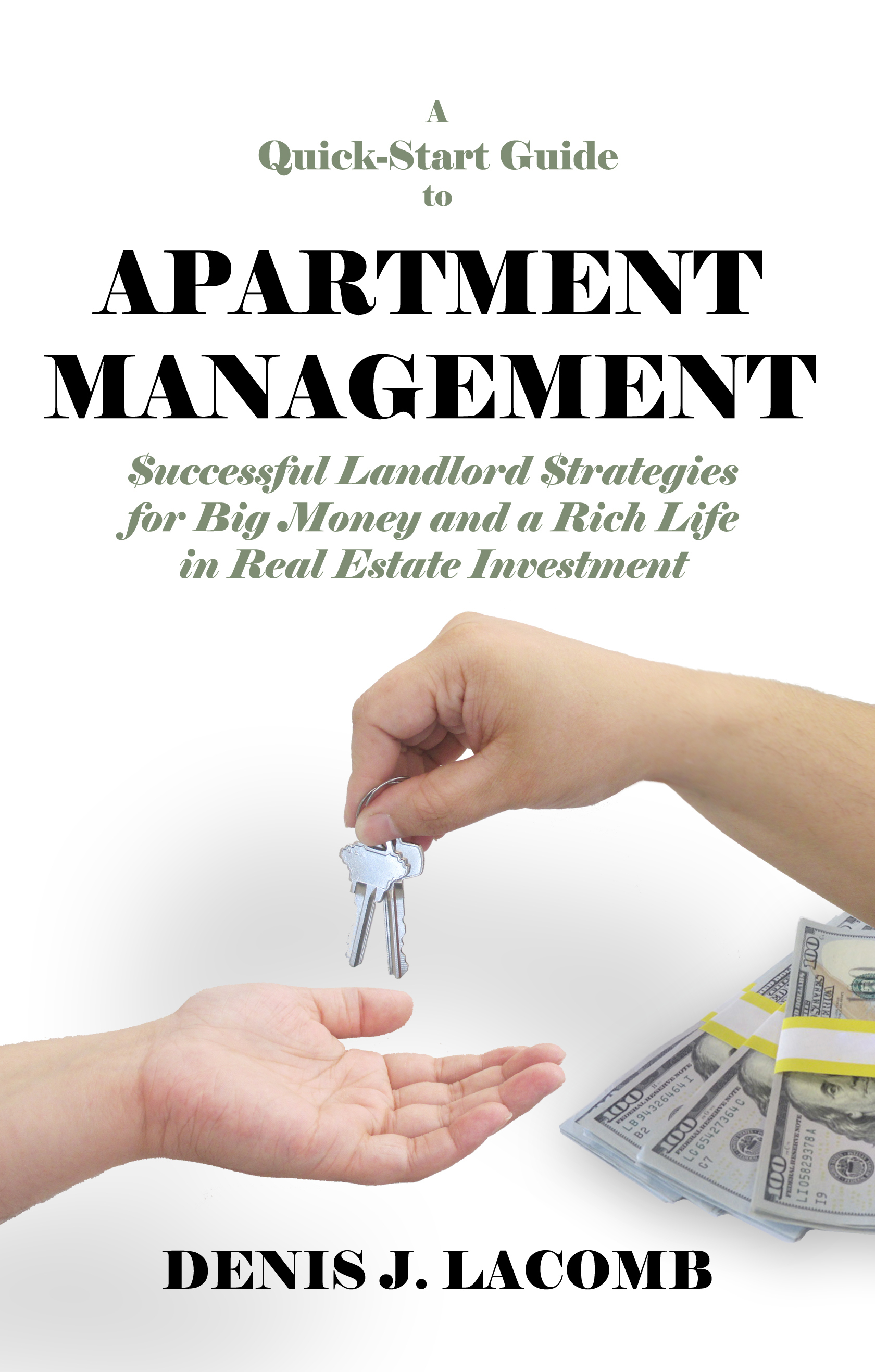 A Quick Start Guide to Apartment Management: Successful Landlord Strategies for Big Money and a Rich Life in Real Estate Investment Denis LaComb