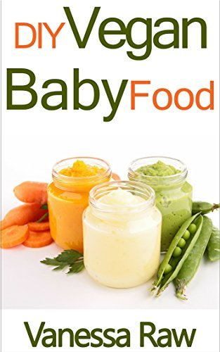 Baby Food Recipes: Only The Best DIY Baby Food Recipes Perfect For A Healthy, Happy Baby  by  Vanessa Raw