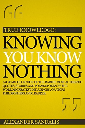 True Knowledge: Knowing You Know Nothing: A 3 Year Collection Of The Rarest Most Authentic, Quotes, Stories And Poems Spoken By The Worlds Greatest Influences, Orators, Philosophers And Leaders  by  Alex Sandalis
