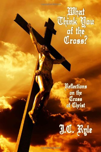 What Think You of the Cross?: Reflections on the Cross of Christ  by  J.C. Ryle