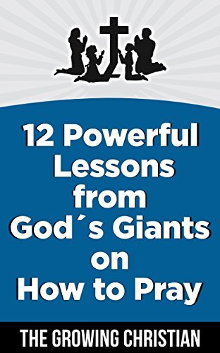 Prayer:12 Powerful Lessons from God´s Giants on How to Pray (Prayer books, Prayers, Spiritual warfare, Christian) The Growing Christian