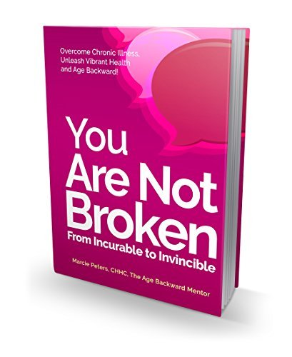 You Are NOT Broken: From Incurable To Invincible! Overcome Chronic Illness, Unleash Vibrant Health, and AGE BACKWARD! Marcie Peters CHHC