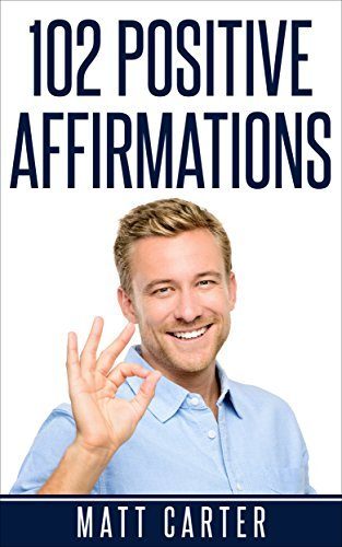 102 Positive Affirmations: Affirmations For Attracting Health, Healing And Happiness Into Your Life. (Positive Affirmations,Affirmations,Affirmations For Success,Positive Thinking,Affirmations Book) Matt Carter