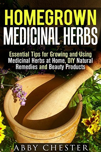Homegrown Medicinal Herbs: Essential Tips for Growing and Using Medicinal Herbs at Home, DIY Natural Remedies and Beauty Products Abby Chester