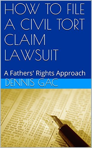 HOW TO FILE A CIVIL TORT CLAIM LAWSUIT: A Fathers Rights Approach  by  Dennis Gac