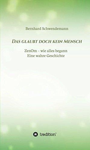 Das glaubt doch kein Mensch...: Eine wahre Geschichte! ZenOm- wie alles begann  by  Bernhard Schwendemann