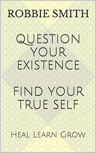 Question Your Existence Find Your True Self: Heal Learn Grow (Inner Living Book 1)  by  Robbie Smith