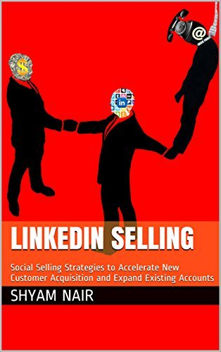LinkedIn Selling: Social Selling Strategies to Accelerate New Customer Acquisition and Expand Existing Accounts Shyam Nair
