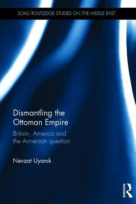 Dismantling the Ottoman Empire: Britain, America and the Armenian Question  by  Nevzat Uyanik