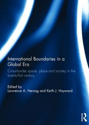 International Boundaries in a Global Era: Cross-Border Space, Place and Society in the Twenty-First Century Lawrence A Herzog