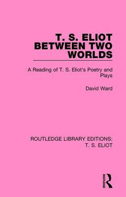 T. S. Eliot Between Two Worlds: A Reading of T. S. Eliots Poetry and Plays  by  David   Ward