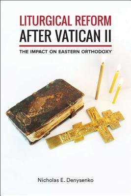 Liturgical Reform After Vatican II: The Impact on Eastern Orthodoxy  by  Nicholas E Denysenko  Dr