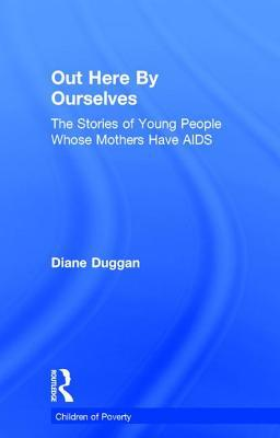 Out Here Ourselves: The Stories of Young People Whose Mothers Have AIDS by Diane Duggan