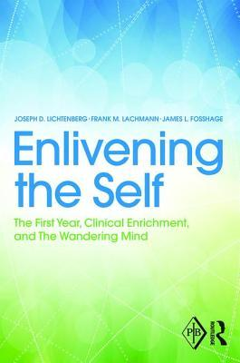 Enlivening the Self: The First Year, Clinical Enrichment, and the Wandering Mind  by  Joseph D Lichtenberg