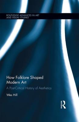 How Folklore Shaped Modern Art: A Post-Critical History of Aesthetics Wes Hill