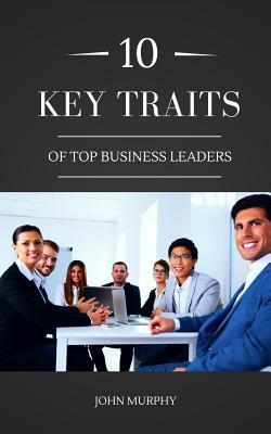 10 Key Traits of Top Business Leaders  by  John Murphy