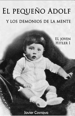 El Pequeno Adolf y Los Demonios de La Mente: El Joven Hitler 1  by  Javier Cosnava