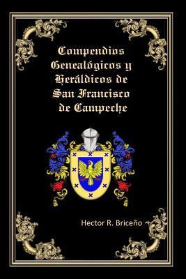 Compendios Genealogicos y Heraldicos de San Francisco de Campeche: Genealogia y Heraldica Con Ilustraciones a Todo Color, Contiene Datos Genealogicos y Heraldicos de Familias Campechanas. Hector R Briceno