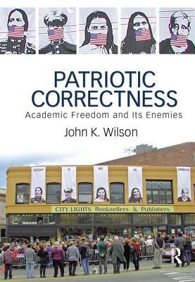 Patriotic Correctness: Academic Freedom and Its Enemies  by  John K. Wilson