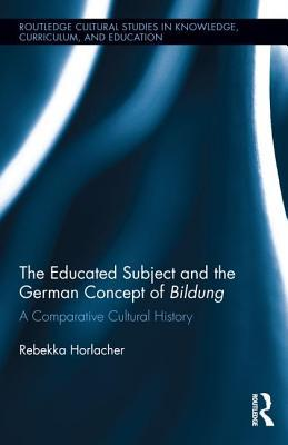The Educated Subject and the German Concept of Bildung: A Comparative Cultural History Rebekka Horlacher