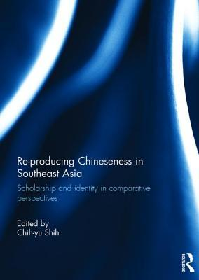 Re-Producing Chineseness in Southeast Asia: Scholarship and Identity in Comparative Perspectives Chih-yu Shih