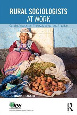Rural Sociologists at Work: Candid Accounts of Theory, Method, and Practice J I Hans Bakker