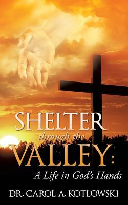 Shelter Through the Valley: A Life in Gods Hands Dr Carol a Kotlowski