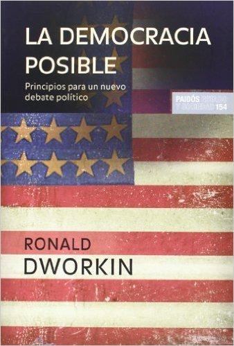 La democracia posible: Principios para un nuevo debate político Ronald Dworkin
