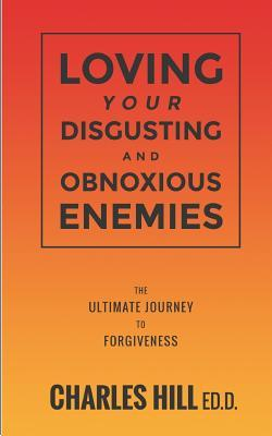 Loving Your Obnoxious and Disgusting Enemies: The Ultimate Journey to Forgiveness  by  Charles Hill Ed D