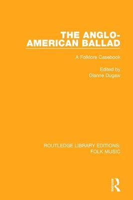 The Anglo-American Ballad: A Folklore Casebook Dianne Dugaw