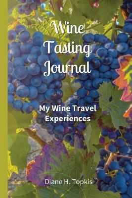 Wine Tasting Journal: My Wine Travel Experiences  by  Diane H Topkis