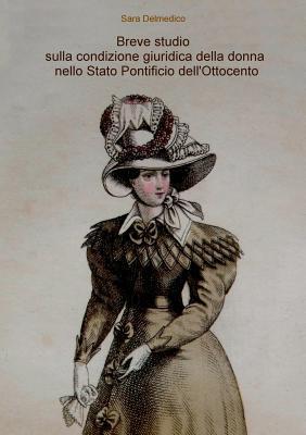 Breve Studio Sulla Condizione Giuridica Della Donna Nello Stato Pontificio Dellottocento  by  Sara Delmedico