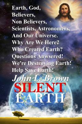 Silent Earth: Earth, God, Believers, Non Believers, Scientists, Astronomers, and Our Universe. Why Are We Here? Who Created Earth? Questions Answered!  by  John L Brown