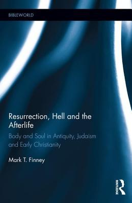 Resurrection, Hell and the Afterlife: Body and Soul in Antiquity, Judaism and Early Christianity Mark Finney