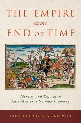 The Empire at the End of Time: Identity and Reform in Late Medieval German Prophecy  by  Frances Courtney Kneupper