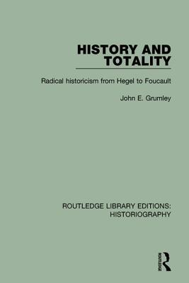 History and Totality: Radical Historicism from Hegel to Foucault  by  John Grumley