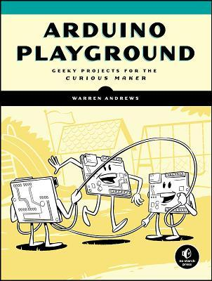 Arduino Playground: Geeky Projects for the Curious Maker Warren Andrews