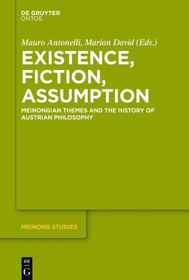 Existence, Fiction, Assumption: Meinongian Themes and the History of Austrian Philosophy Mauro Antonelli