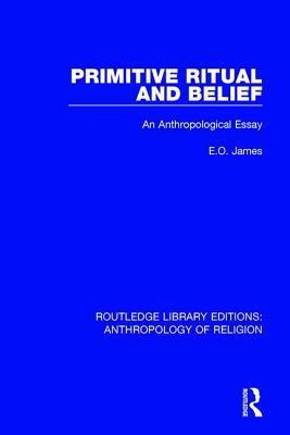 Primitive Ritual and Belief: An Anthropological Essay E O James